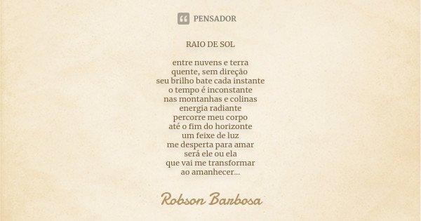 RAIO DE SOL entre nuvens e terra quente, sem direção seu brilho bate cada instante o tempo é inconstante nas montanhas e colinas energia radiante percorre meu c... Frase de Robson Barbosa.