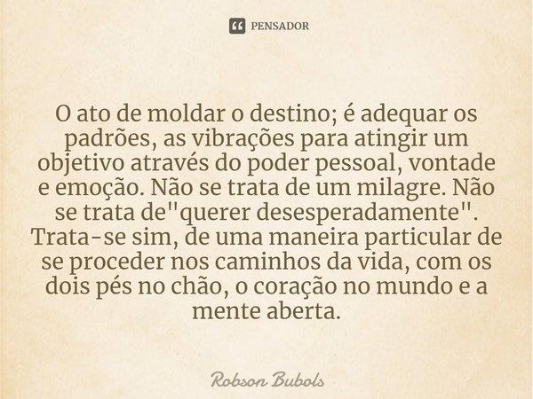 O ato de moldar o destino; é adequar os padrões, as vibrações para atingir um objetivo através do poder pessoal, vontade e emoção. Não se trata de um milagre. N... Frase de Robson Bubols.