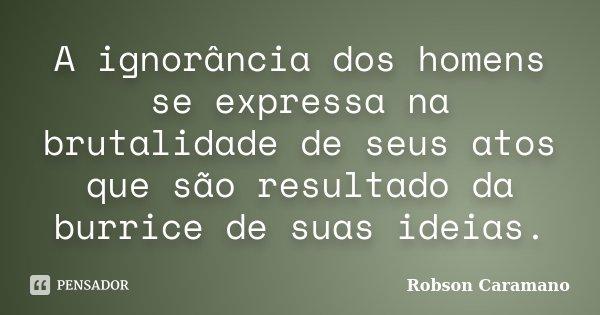 A ignorância dos homens se expressa na brutalidade de seus atos que são resultado da burrice de suas ideias.... Frase de Robson Caramano.