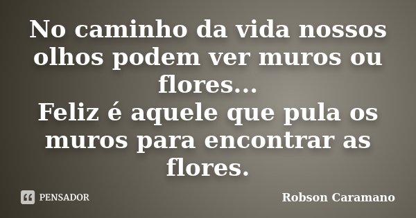 No caminho da vida nossos olhos podem ver muros ou flores... Feliz é aquele que pula os muros para encontrar as flores.... Frase de Robson Caramano.