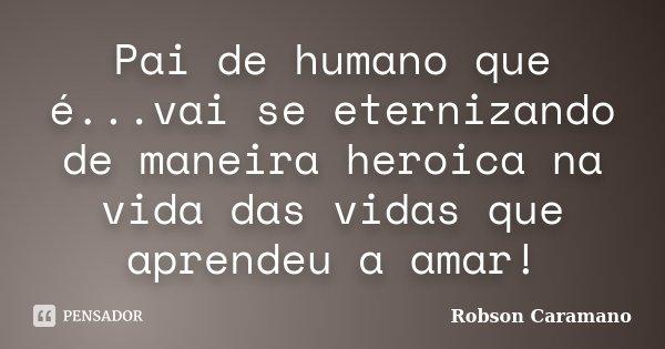 Pai de humano que é...vai se eternizando de maneira heroica na vida das vidas que aprendeu a amar!... Frase de Robson Caramano.