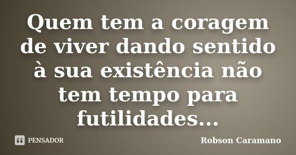 Quem tem a coragem de viver dando sentido à sua existência não tem tempo para futilidades...... Frase de Robson Caramano.