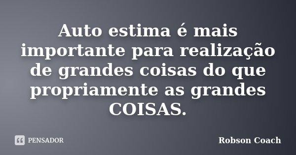 Auto estima é mais importante para realização de grandes coisas do que propriamente as grandes COISAS.... Frase de Robson Coach.