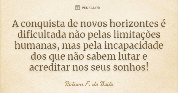 A conquista de novos horizontes é dificultada não pelas limitações humanas, mas pela incapacidade dos que não sabem lutar e acreditar nos seus sonhos!... Frase de Robson F. de Brito.