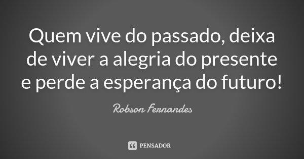 Quem vive do passado, deixa de viver a alegria do presente e perde a esperança do futuro!... Frase de Robson Fernandes.