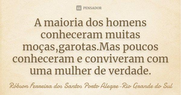 A maioria dos homens conheceram muitas moças,garotas.Mas poucos conheceram e conviveram com uma mulher de verdade.... Frase de Róbson Ferreira dos Santos Porto Alegre-Rio Grande do Sul.