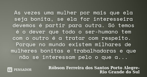 As vezes uma mulher por mais que ela seja bonita, se ela for interesseira devemos é partir para outra. Só temos é o dever que todo o ser-humano tem com o outro ... Frase de Róbson Ferreira dos Santos, Porto Alegre, Rio Grande do Sul.
