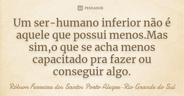 Um ser-humano inferior não é aquele que possui menos.Mas sim,o que se acha menos capacitado pra fazer ou conseguir algo.... Frase de Róbson Ferreira dos Santos Porto Alegre-Rio Grande do Sul.