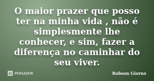O maior prazer que posso ter na minha vida , não é simplesmente lhe conhecer, e sim, fazer a diferença no caminhar do seu viver.... Frase de Robson Giorno.