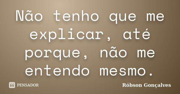 Não tenho que me explicar, até porque, não me entendo mesmo.... Frase de Róbson Gonçalves.