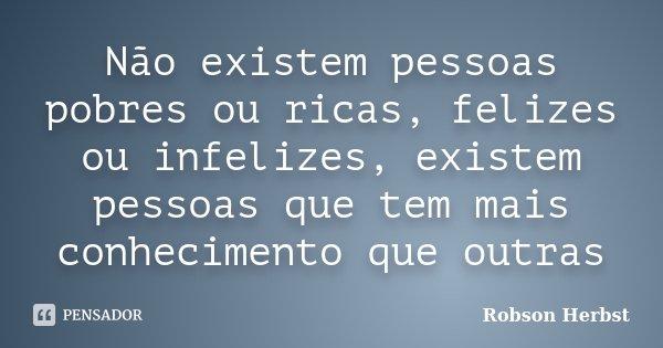 Não existem pessoas pobres ou ricas, felizes ou infelizes, existem pessoas que tem mais conhecimento que outras... Frase de Robson Herbst.
