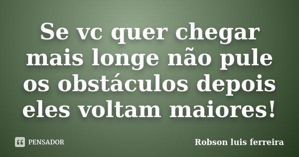 Se vc quer chegar mais longe não pule os obstáculos depois eles voltam maiores!... Frase de Robson Luis Ferreira.