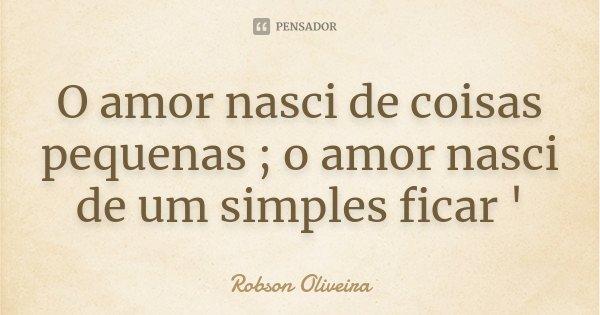 O amor nasci de coisas pequenas ; o amor nasci de um simples ficar '... Frase de Robson Oliveira.