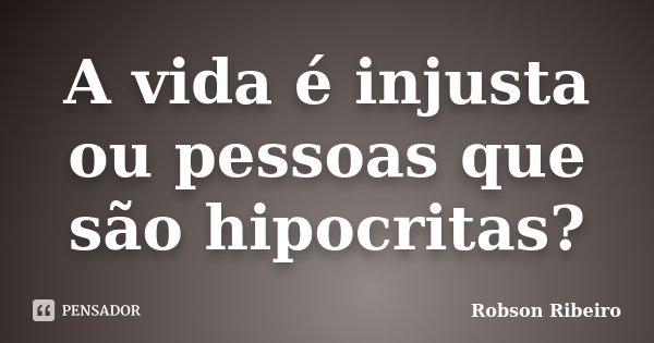 A vida é injusta ou pessoas que são hipocritas?... Frase de Robson Ribeiro.