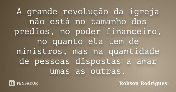 A grande revolução da igreja não está no tamanho dos prédios, no poder financeiro, no quanto ela tem de ministros – MAS NO QUANTO DE PESSOAS DISPOSTAS A AMAR UN... Frase de Robson Rodrigues.