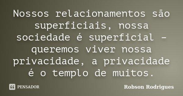 Nossos relacionamentos são superficiais, nossa sociedade é superficial – queremos viver nossa privacidade, a privacidade é o templo de muitos.... Frase de Robson Rodrigues.