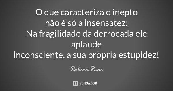 O que caracteriza o inepto não é só a insensatez: Na fragilidade da derrocada ele aplaude inconsciente, a sua própria estupidez!... Frase de Robson Ruas.