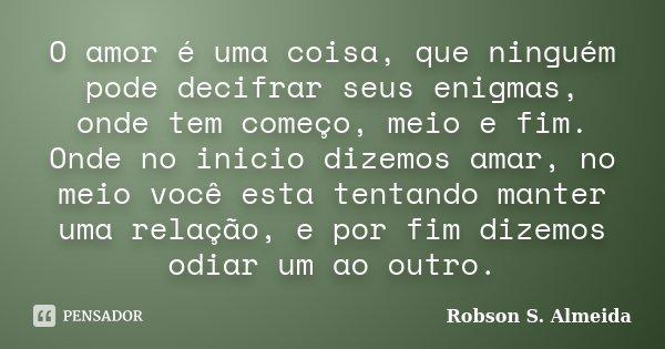 O amor é uma coisa, que ninguém pode decifrar seus enigmas, onde tem começo, meio e fim. Onde no inicio dizemos amar, no meio você esta tentando manter uma rela... Frase de Robson S. Almeida.