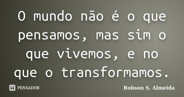 O mundo não é o que pensamos, mas sim o que vivemos, e no que o transformamos.... Frase de Robson S. Almeida.