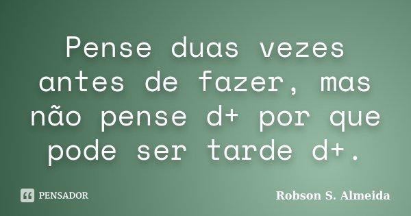 Pense duas vezes antes de fazer, mas não pense d+ por que pode ser tarde d+.... Frase de Robson S. Almeida.
