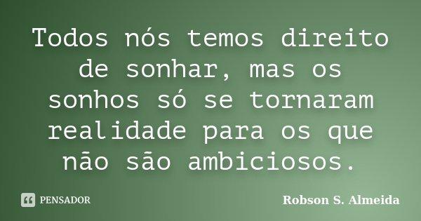 Todos nós temos direito de sonhar, mas os sonhos só se tornaram realidade para os que não são ambiciosos.... Frase de Robson S. Almeida..