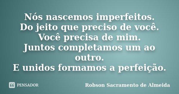 Nós nascemos imperfeitos. Do jeito que preciso de você. Você precisa de mim. Juntos completamos um ao outro. E unidos formamos a perfeição.... Frase de Robson Sacramento de Almeida.