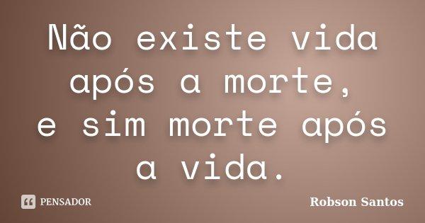 Não existe vida após a morte, e sim morte após a vida.... Frase de Robson Santos.