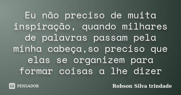 Eu não preciso de muita inspiração, quando milhares de palavras passam pela minha cabeça,so preciso que elas se organizem para formar coisas a lhe dizer... Frase de Robson Silva trindade.