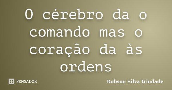 O cérebro da o comando mas o coração da às ordens... Frase de Robson Silva trindade.