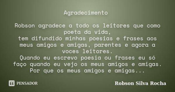 Agradecimento Robson agradece a todo os leitores que como poeta da vida, tem difundido minhas poesias e frases aos meus amigos e amigas, parentes e agora a voce... Frase de Robson Silva Rocha.