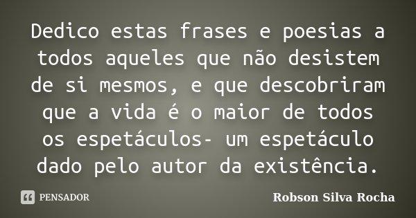Dedico estas frases e poesias a todos aqueles que não desistem de si mesmos, e que descobriram que a vida é o maior de todos os espetáculos- um espetáculo dado ... Frase de Robson Silva Rocha.
