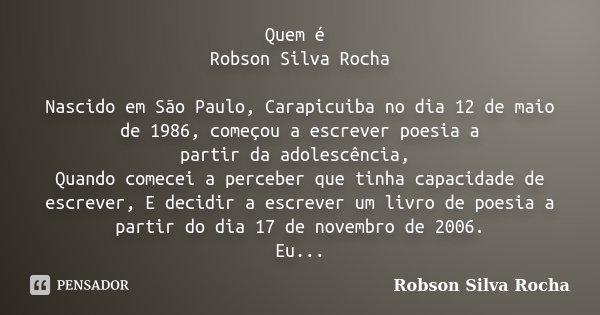 Quem é Robson Silva Rocha Nascido em São Paulo, Carapicuiba no dia 12 de maio de 1986, começou a escrever poesia a partir da adolescência, Quando comecei a perc... Frase de Robson Silva Rocha.