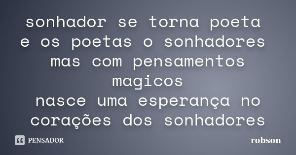sonhador se torna poeta e os poetas o sonhadores mas com pensamentos magicos nasce uma esperança no corações dos sonhadores... Frase de Robson.