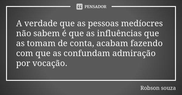 A verdade que as pessoas medíocres não sabem é que as influências que as tomam de conta, acabam fazendo com que as confundam admiração por vocação.... Frase de Robson Souza.
