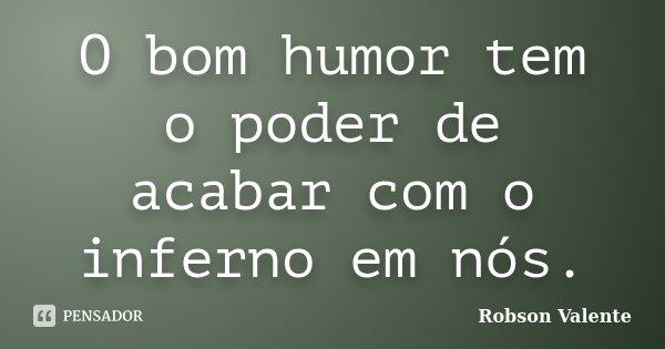 O bom humor tem o poder de acabar com o inferno em nós.... Frase de Robson Valente.