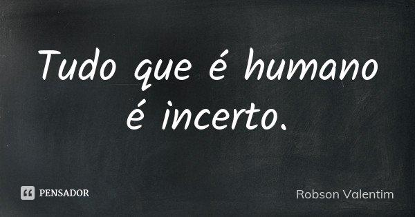 Tudo que é humano é incerto.... Frase de Robson Valentim.