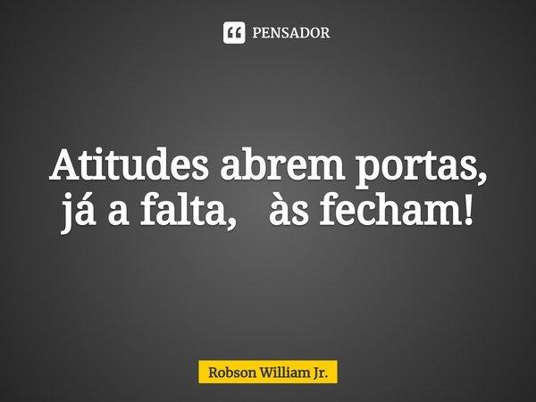 Atitudes abrem portas, já a falta, às fecham!... Frase de Robson William Jr..