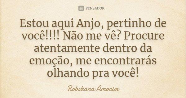Estou aqui Anjo, pertinho de você!!!! Não me vê? Procure atentamente dentro da emoção, me encontrarás olhando pra você!... Frase de Robstiana Amorim.