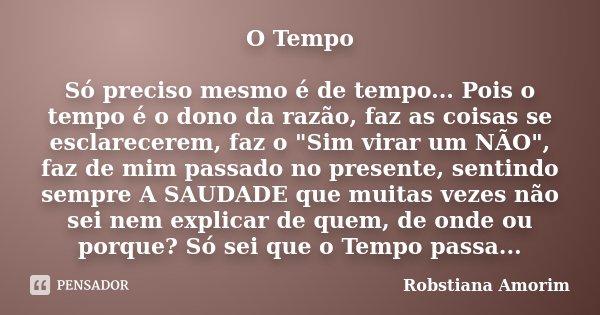 """O Tempo Só preciso mesmo é de tempo... Pois o tempo é o dono da razão, faz as coisas se esclarecerem, faz o """"Sim virar um NÃO"""", faz de mim passado no ... Frase de Robstiana Amorim)."""