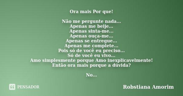 Ora mais Por que! Não me pergunte nada... Apenas me beije... Apenas sinta-me... Apenas ouça-me... Apenas se entregue... Apenas me complete... Pois só de você eu... Frase de Robstiana Amorim.