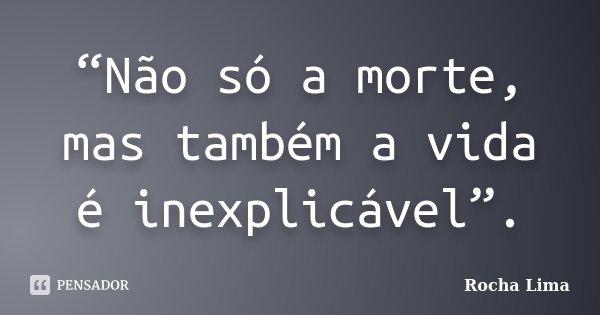 """""""Não só a morte, mas também a vida é inexplicável"""".... Frase de Rocha Lima."""