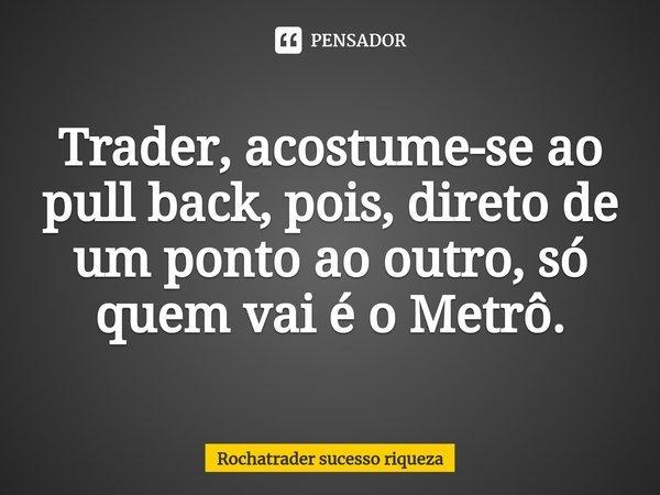 Trader, acostume-se ao pull back, pois, direto de um ponto ao outro, só quem vai é o Metrô.... Frase de Rochatrader sucesso riqueza.