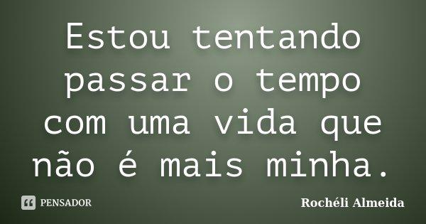 Estou tentando passar o tempo com uma vida que não é mais minha.... Frase de Rochéli Almeida.