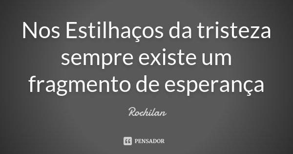 Nos Estilhaços da tristeza sempre existe um fragmento de esperança... Frase de Rochilan.