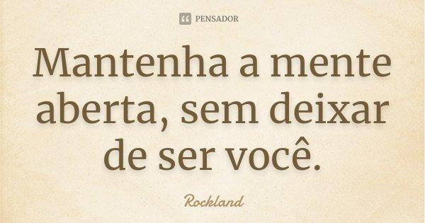 Mantenha a mente aberta, sem deixar de ser você.... Frase de Rockland.