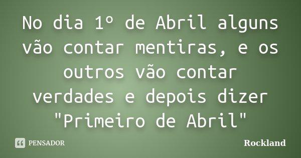 """No dia 1º de Abril alguns vão contar mentiras, e os outros vão contar verdades e depois dizer """"Primeiro de Abril""""... Frase de Rockland."""