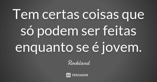 Tem certas coisas que só podem ser feitas enquanto se é jovem.... Frase de Rockland.