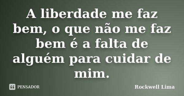 A liberdade me faz bem, o que não me faz bem é a falta de alguém para cuidar de mim.... Frase de Rockwell Lima.