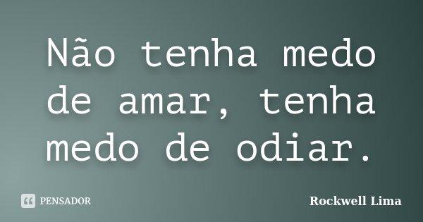 Não tenha medo de amar, tenha medo de odiar.... Frase de Rockwell Lima.