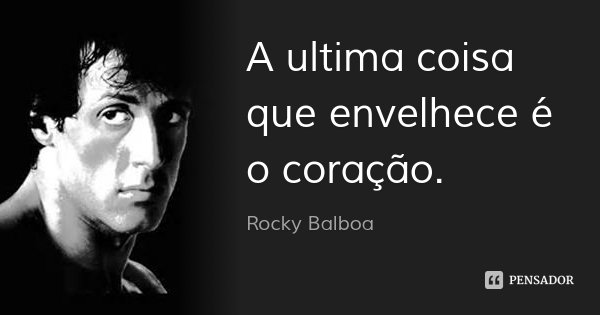 A ultima coisa que envelhece é o coração.... Frase de Rocky Balboa.